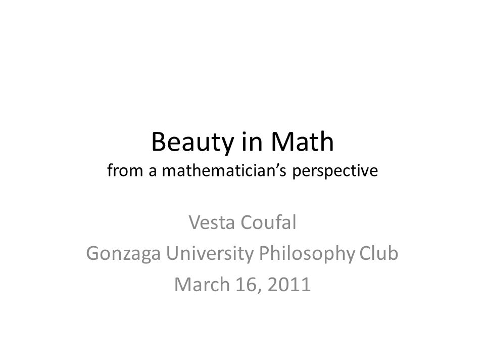 Beauty in Math from a mathematicians perspective Vesta Coufal Gonzaga University Philosophy Club March 16, 2011