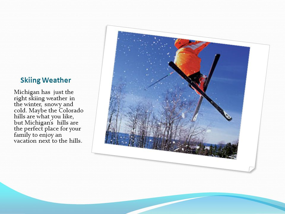 Skiing Weather Michigan has just the right skiing weather in the winter, snowy and cold.