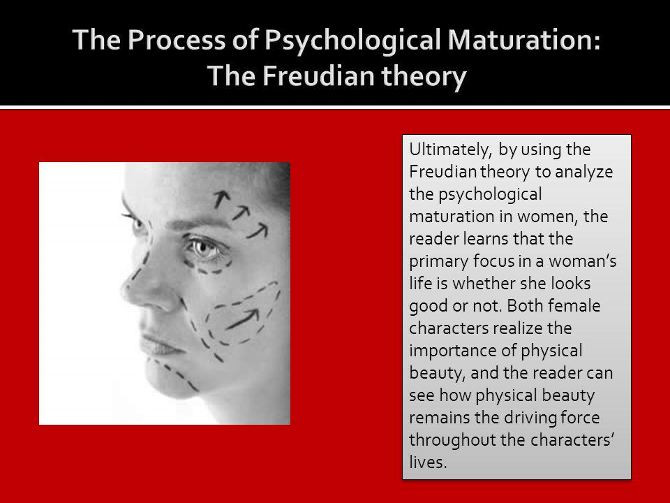 Ultimately, by using the Freudian theory to analyze the psychological maturation in women, the reader learns that the primary focus in a womans life is whether she looks good or not.