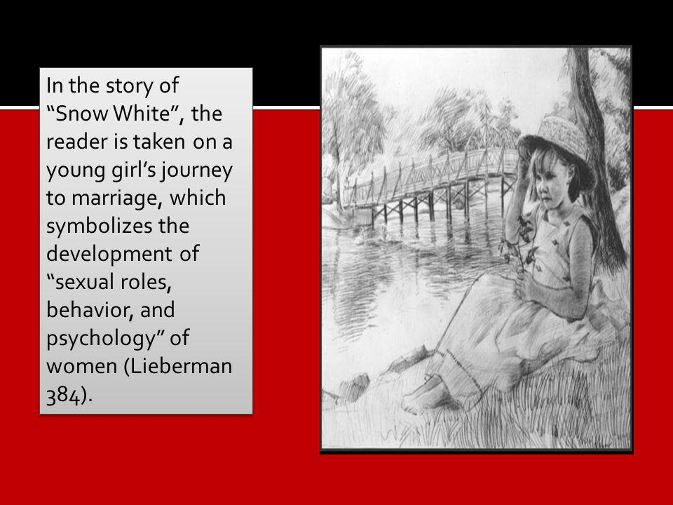 In the story of Snow White, the reader is taken on a young girls journey to marriage, which symbolizes the development of sexual roles, behavior, and psychology of women (Lieberman 384).