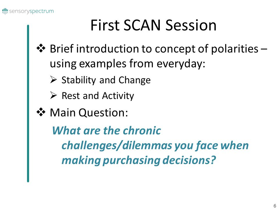 6 First SCAN Session Brief introduction to concept of polarities – using examples from everyday: Stability and Change Rest and Activity Main Question: