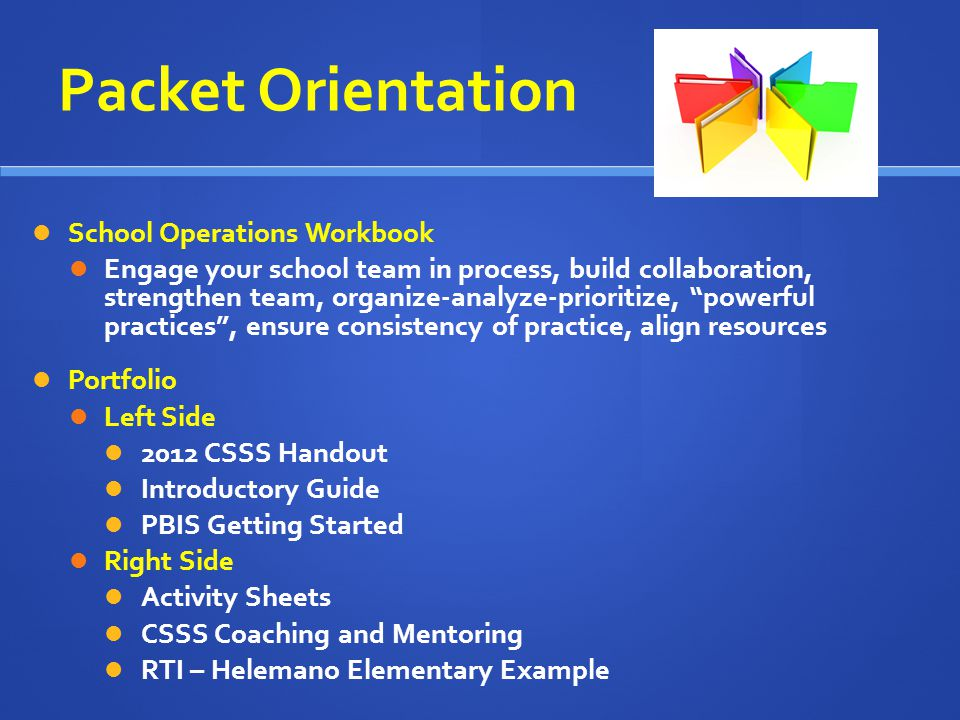 Packet Orientation School Operations Workbook Engage your school team in process, build collaboration, strengthen team, organize-analyze-prioritize, powerful practices, ensure consistency of practice, align resources Portfolio Left Side 2012 CSSS Handout Introductory Guide PBIS Getting Started Right Side Activity Sheets CSSS Coaching and Mentoring RTI – Helemano Elementary Example