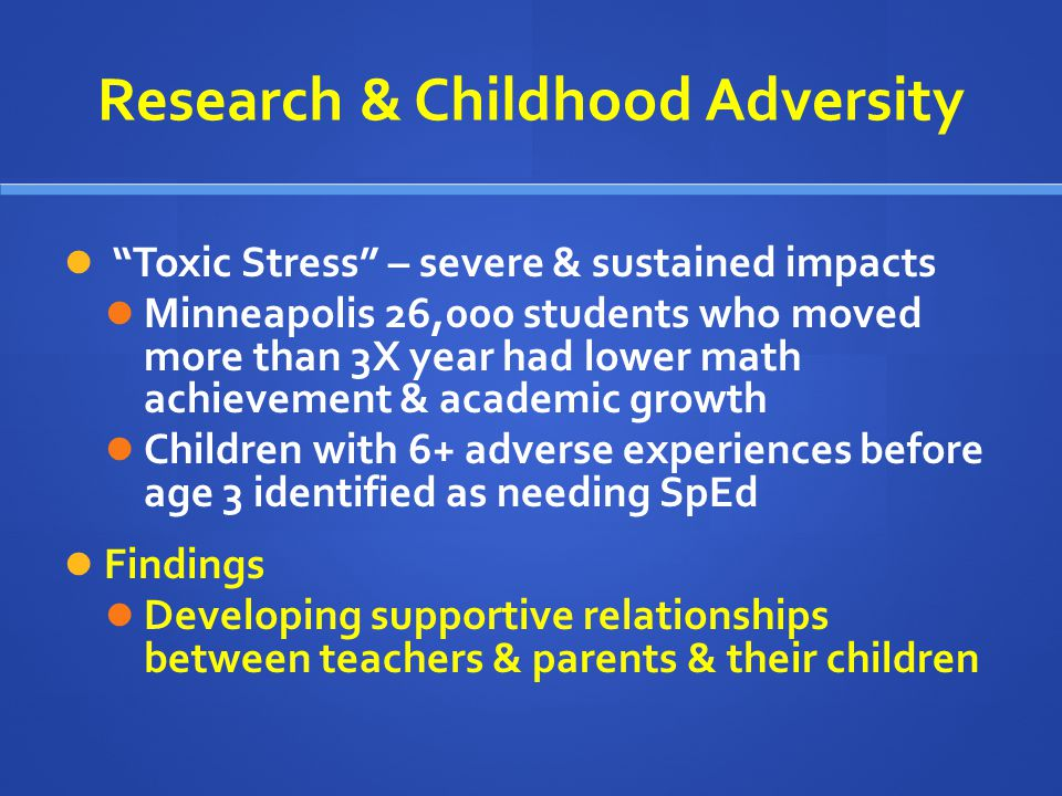 Research & Childhood Adversity Toxic Stress – severe & sustained impacts Minneapolis 26,000 students who moved more than 3X year had lower math achiev