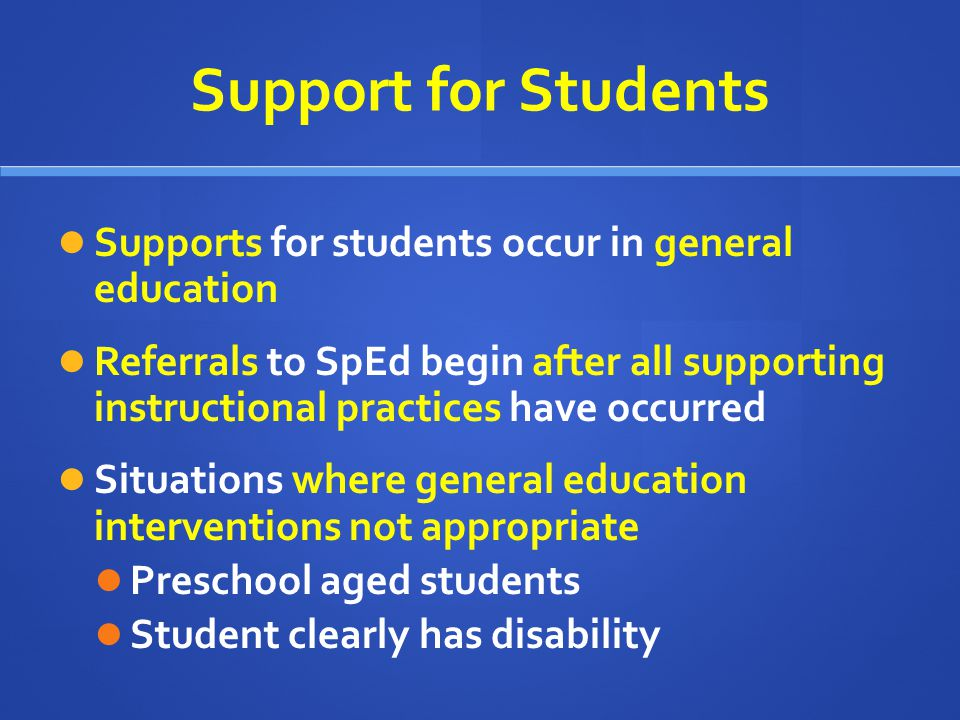 Support for Students Supports for students occur in general education Referrals to SpEd begin after all supporting instructional practices have occurr