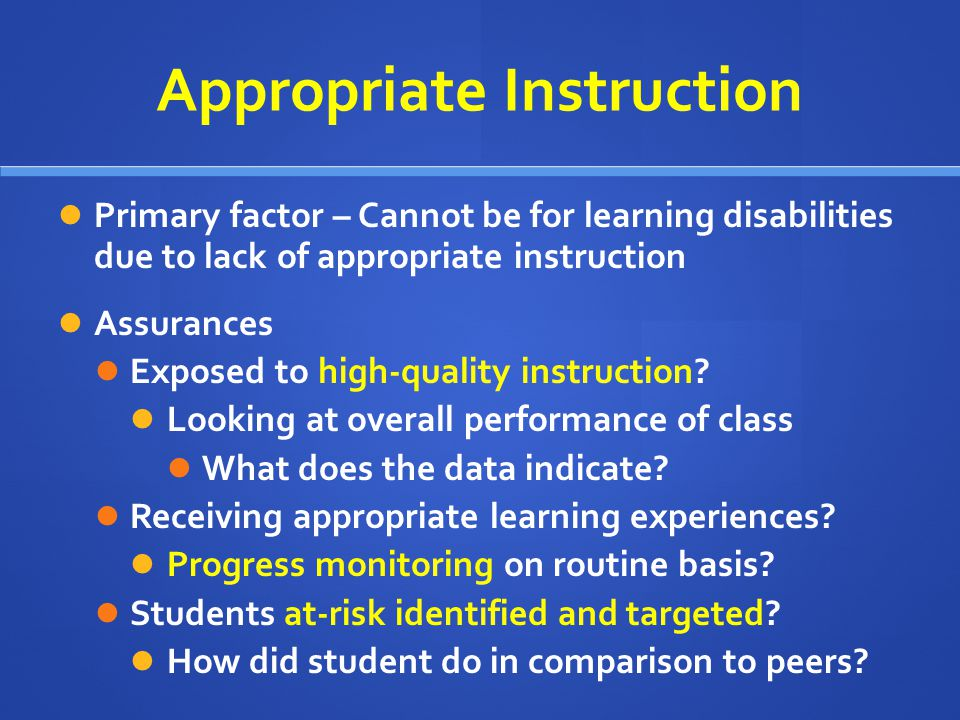 Appropriate Instruction Primary factor – Cannot be for learning disabilities due to lack of appropriate instruction Assurances Exposed to high-quality instruction.