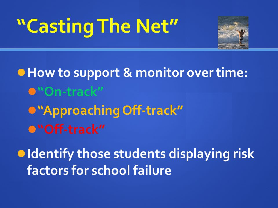 Casting The Net How to support & monitor over time: On-track Approaching Off-track Off-track Identify those students displaying risk factors for schoo