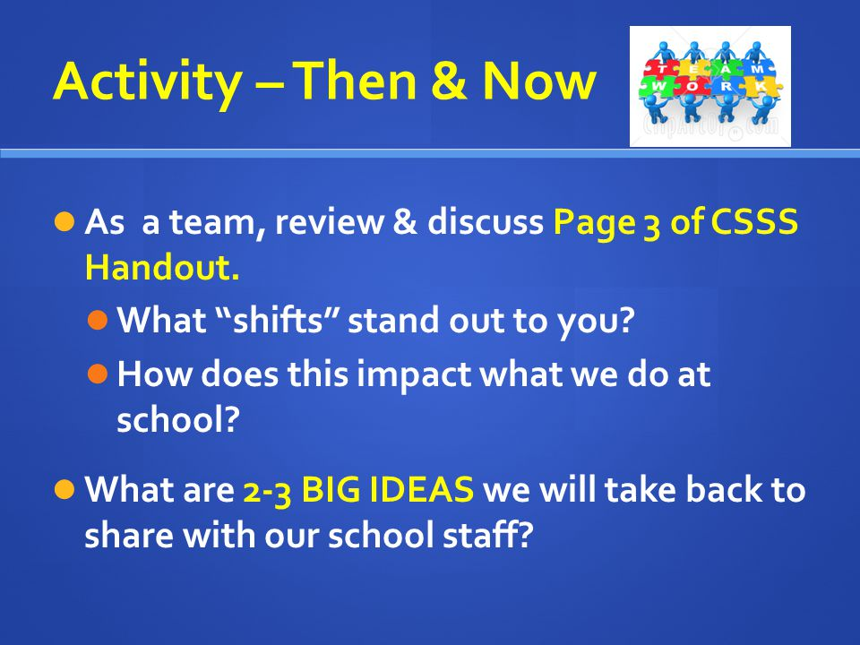 Activity – Then & Now As a team, review & discuss Page 3 of CSSS Handout. What shifts stand out to you? How does this impact what we do at school? Wha