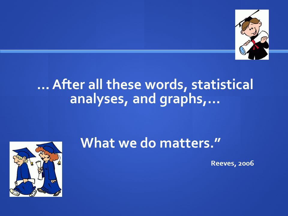 … After all these words, statistical analyses, and graphs,… What we do matters. Reeves, 2006