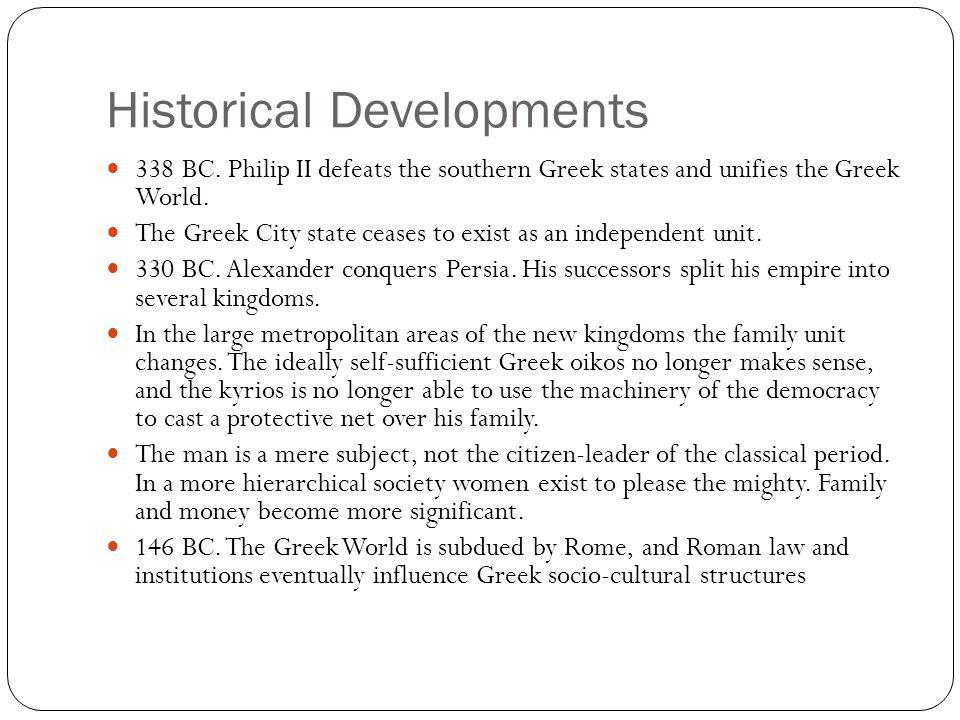 Historical Developments 338 BC. Philip II defeats the southern Greek states and unifies the Greek World. The Greek City state ceases to exist as an in