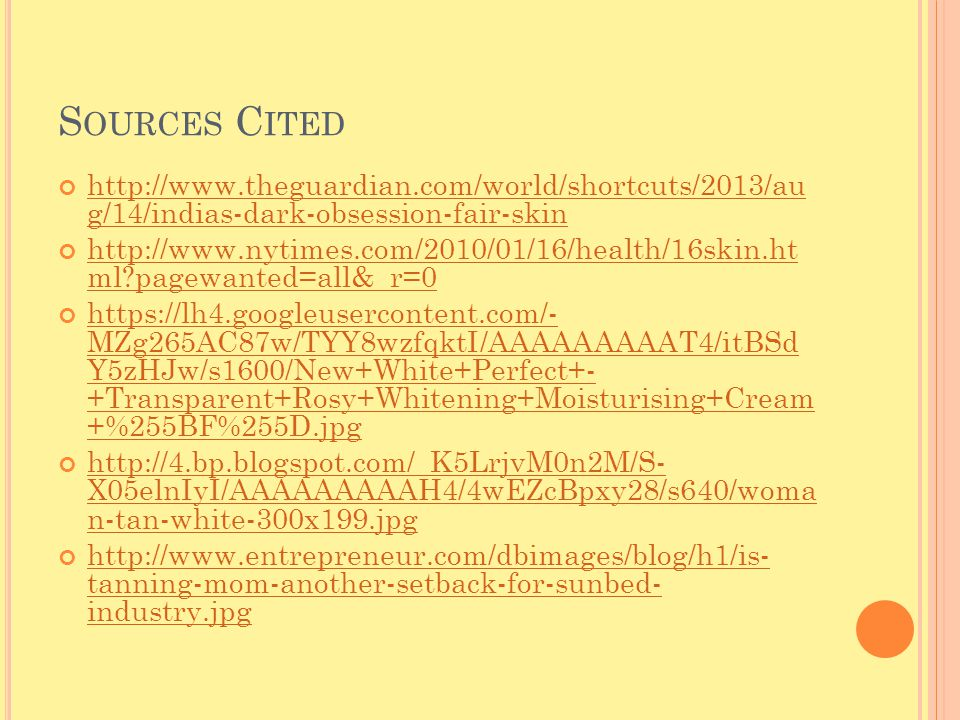 S OURCES C ITED http://www.theguardian.com/world/shortcuts/2013/au g/14/indias-dark-obsession-fair-skin http://www.theguardian.com/world/shortcuts/2013/au g/14/indias-dark-obsession-fair-skin http://www.nytimes.com/2010/01/16/health/16skin.ht ml pagewanted=all&_r=0 http://www.nytimes.com/2010/01/16/health/16skin.ht ml pagewanted=all&_r=0 https://lh4.googleusercontent.com/- MZg265AC87w/TYY8wzfqktI/AAAAAAAAAT4/itBSd Y5zHJw/s1600/New+White+Perfect+- +Transparent+Rosy+Whitening+Moisturising+Cream +%255BF%255D.jpg https://lh4.googleusercontent.com/- MZg265AC87w/TYY8wzfqktI/AAAAAAAAAT4/itBSd Y5zHJw/s1600/New+White+Perfect+- +Transparent+Rosy+Whitening+Moisturising+Cream +%255BF%255D.jpg http://4.bp.blogspot.com/_K5LrjvM0n2M/S- X05elnIyI/AAAAAAAAAH4/4wEZcBpxy28/s640/woma n-tan-white-300x199.jpg http://4.bp.blogspot.com/_K5LrjvM0n2M/S- X05elnIyI/AAAAAAAAAH4/4wEZcBpxy28/s640/woma n-tan-white-300x199.jpg http://www.entrepreneur.com/dbimages/blog/h1/is- tanning-mom-another-setback-for-sunbed- industry.jpg http://www.entrepreneur.com/dbimages/blog/h1/is- tanning-mom-another-setback-for-sunbed- industry.jpg