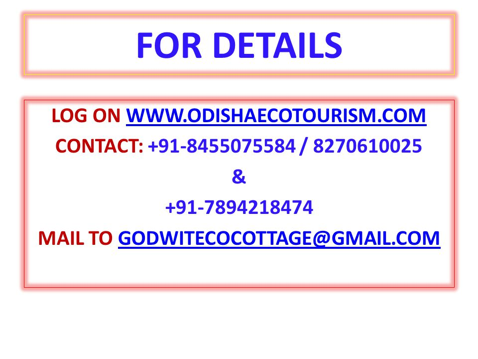 FOR DETAILS LOG ON WWW.ODISHAECOTOURISM.COMWWW.ODISHAECOTOURISM.COM CONTACT: +91-8455075584 / 8270610025 & +91-7894218474 MAIL TO GODWITECOCOTTAGE@GMAIL.COMGODWITECOCOTTAGE@GMAIL.COM