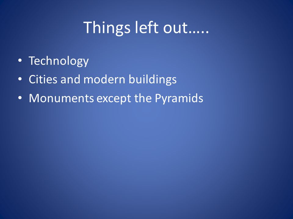 Things left out….. Technology Cities and modern buildings Monuments except the Pyramids