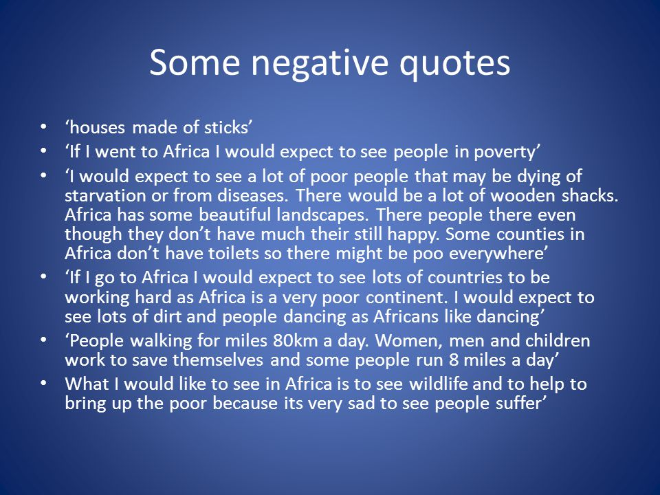 Some negative quotes houses made of sticks If I went to Africa I would expect to see people in poverty I would expect to see a lot of poor people that may be dying of starvation or from diseases.