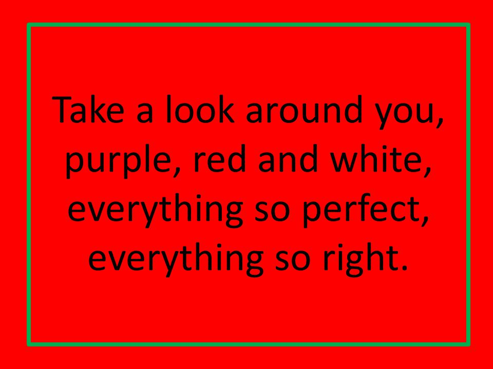 Take a look around you, purple, red and white, everything so perfect, everything so right.