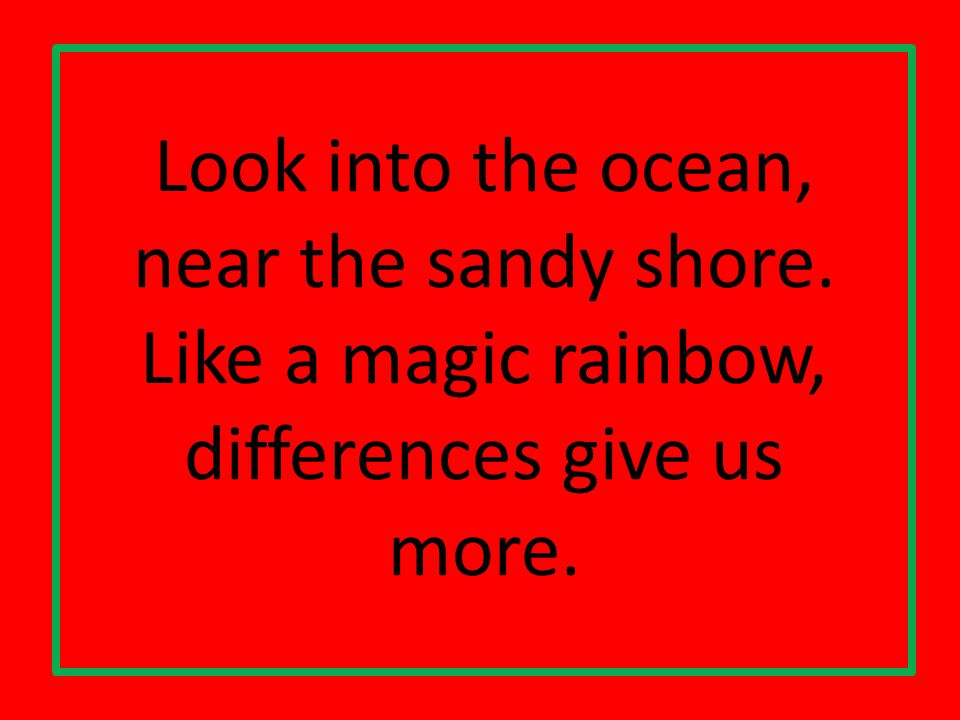 Look into the ocean, near the sandy shore. Like a magic rainbow, differences give us more.