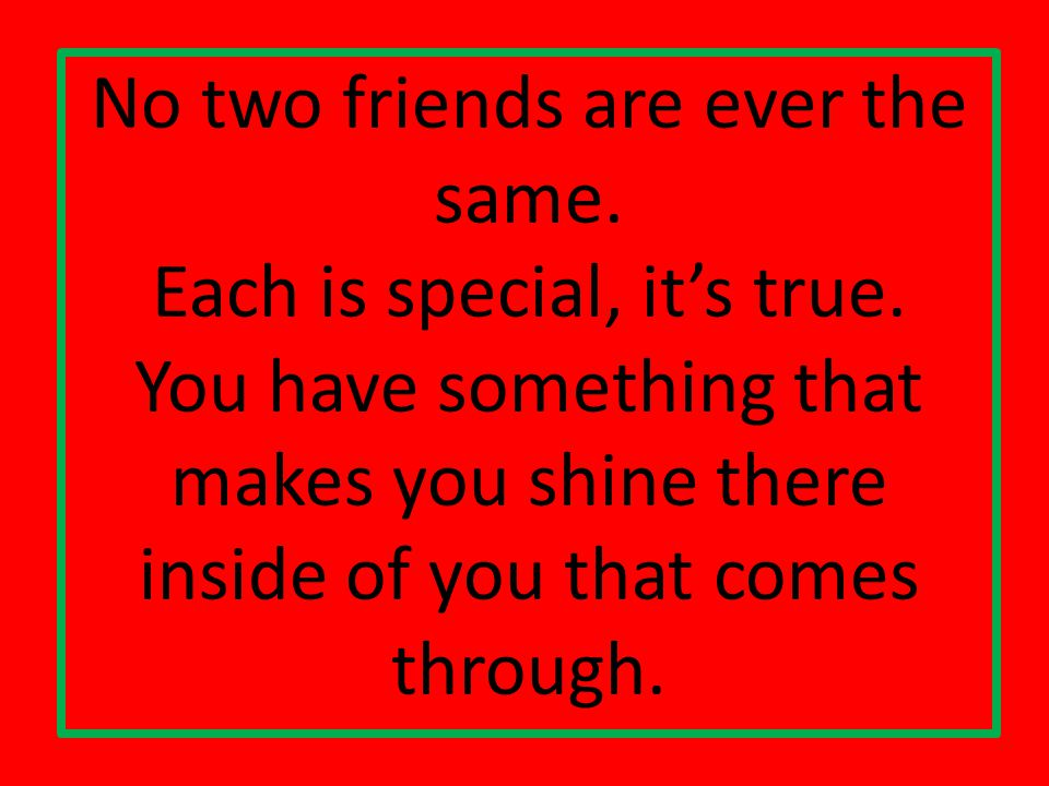 No two friends are ever the same. Each is special, its true.