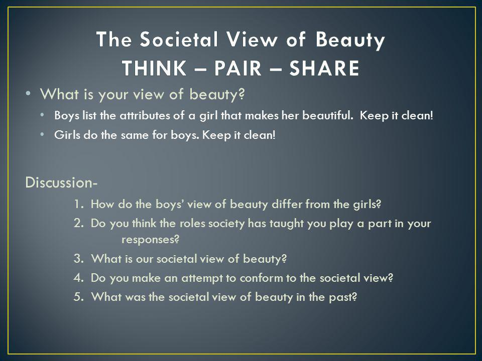 What is your view of beauty? Boys list the attributes of a girl that makes her beautiful. Keep it clean! Girls do the same for boys. Keep it clean! Di