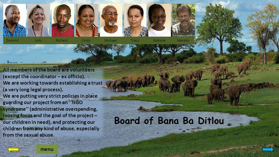 Board of Bana Ba Ditlou Dominic Judy Richard Cindy Michael Tracy Gobona Mareko menu All members of the board are volunteers (except the coordinator – ex officio).