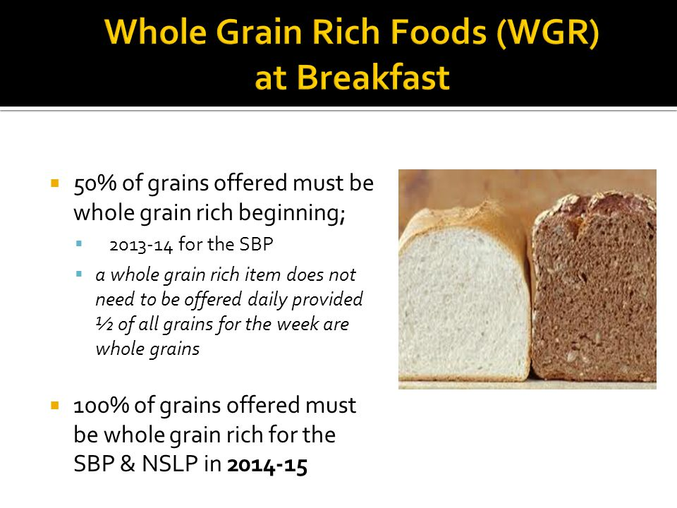 50% of grains offered must be whole grain rich beginning; for the SBP a whole grain rich item does not need to be offered daily provided ½ of all grains for the week are whole grains 100% of grains offered must be whole grain rich for the SBP & NSLP in