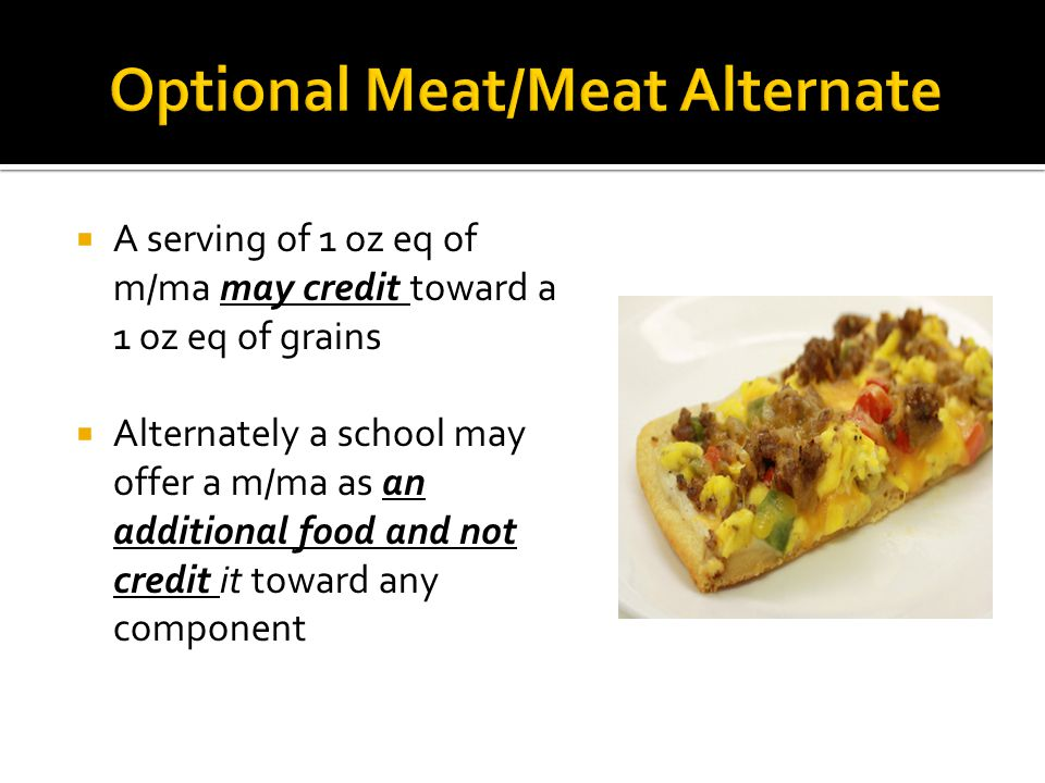 A serving of 1 oz eq of m/ma may credit toward a 1 oz eq of grains Alternately a school may offer a m/ma as an additional food and not credit it toward any component