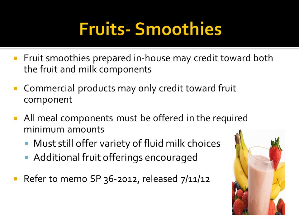 Fruit smoothies prepared in-house may credit toward both the fruit and milk components Commercial products may only credit toward fruit component All meal components must be offered in the required minimum amounts Must still offer variety of fluid milk choices Additional fruit offerings encouraged Refer to memo SP , released 7/11/12