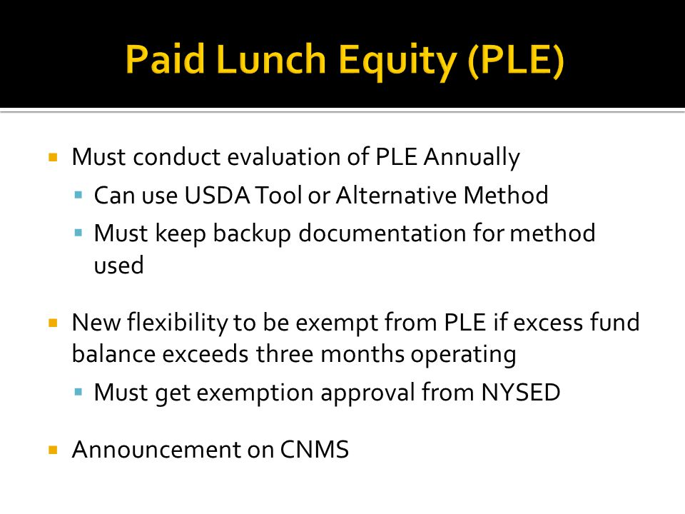 Must conduct evaluation of PLE Annually Can use USDA Tool or Alternative Method Must keep backup documentation for method used New flexibility to be exempt from PLE if excess fund balance exceeds three months operating Must get exemption approval from NYSED Announcement on CNMS