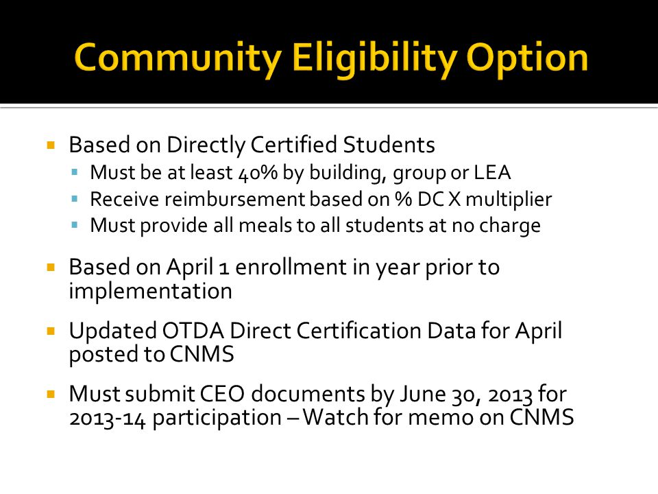 Based on Directly Certified Students Must be at least 40% by building, group or LEA Receive reimbursement based on % DC X multiplier Must provide all meals to all students at no charge Based on April 1 enrollment in year prior to implementation Updated OTDA Direct Certification Data for April posted to CNMS Must submit CEO documents by June 30, 2013 for participation – Watch for memo on CNMS