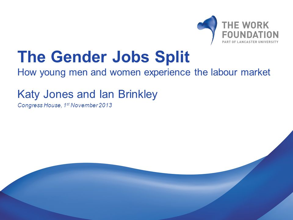 The Gender Jobs Split How young men and women experience the labour market Katy Jones and Ian Brinkley Congress House, 1 st November 2013