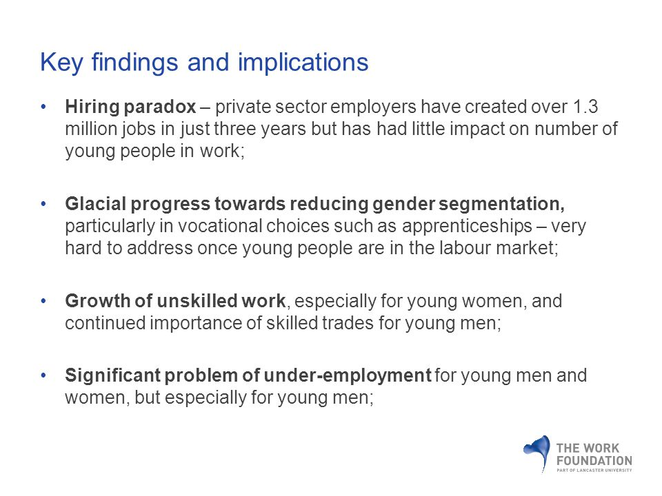 Key findings and implications Hiring paradox – private sector employers have created over 1.3 million jobs in just three years but has had little impact on number of young people in work; Glacial progress towards reducing gender segmentation, particularly in vocational choices such as apprenticeships – very hard to address once young people are in the labour market; Growth of unskilled work, especially for young women, and continued importance of skilled trades for young men; Significant problem of under-employment for young men and women, but especially for young men;