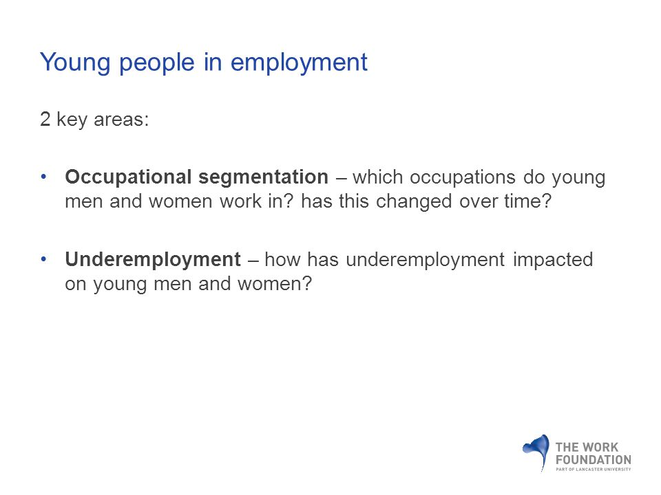 Young people in employment 2 key areas: Occupational segmentation – which occupations do young men and women work in.