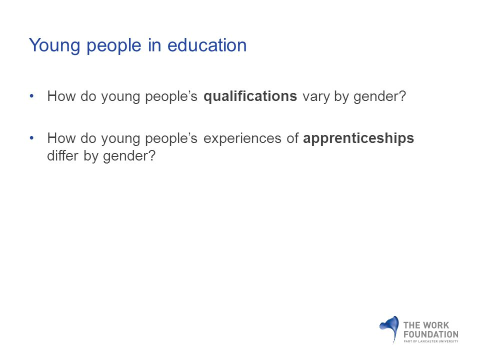 How do young peoples qualifications vary by gender? How do young peoples experiences of apprenticeships differ by gender? Young people in education