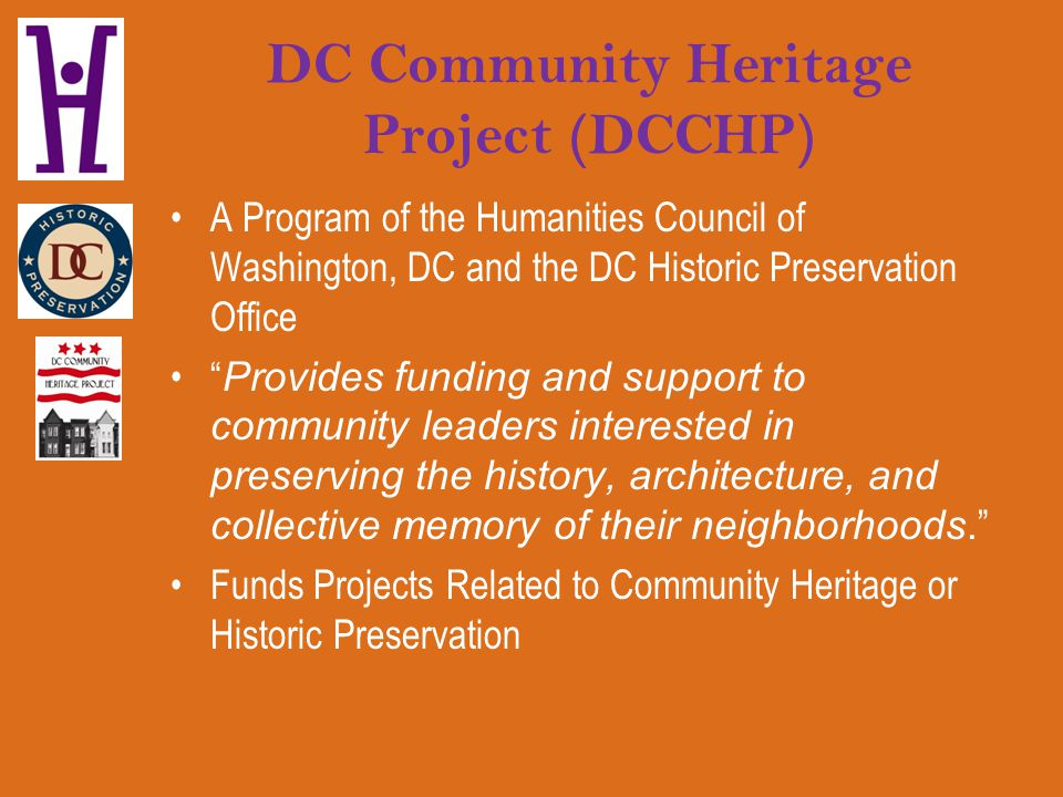 DC Community Heritage Project (DCCHP) A Program of the Humanities Council of Washington, DC and the DC Historic Preservation Office Provides funding a