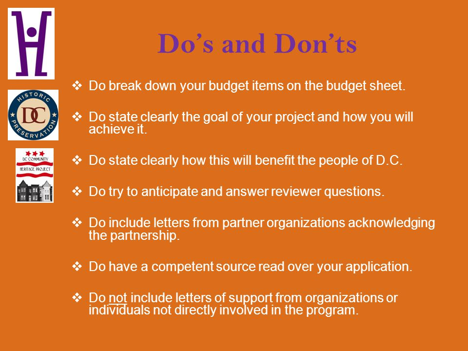 Dos and Donts Do break down your budget items on the budget sheet. Do state clearly the goal of your project and how you will achieve it. Do state cle