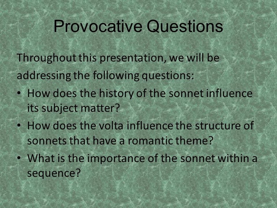 Provocative Questions Throughout this presentation, we will be addressing the following questions: How does the history of the sonnet influence its subject matter.
