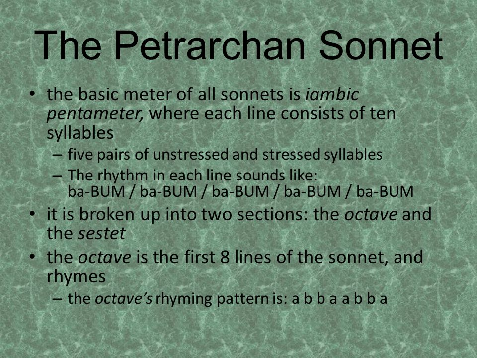 The Petrarchan Sonnet (Cont.) the sestet is the final 6 lines of the sonnet – can have either two or three rhyming sounds, in a variety of ways – c d c d c d c d d c d c c d e c d e c d e c e d c d c e d c line 9 of the sonnet [the first line of the sestet] is called the volta, and is an essential element of the sonnet form because – it signifies a change in subject matter – can be in the form of a question or give a solution