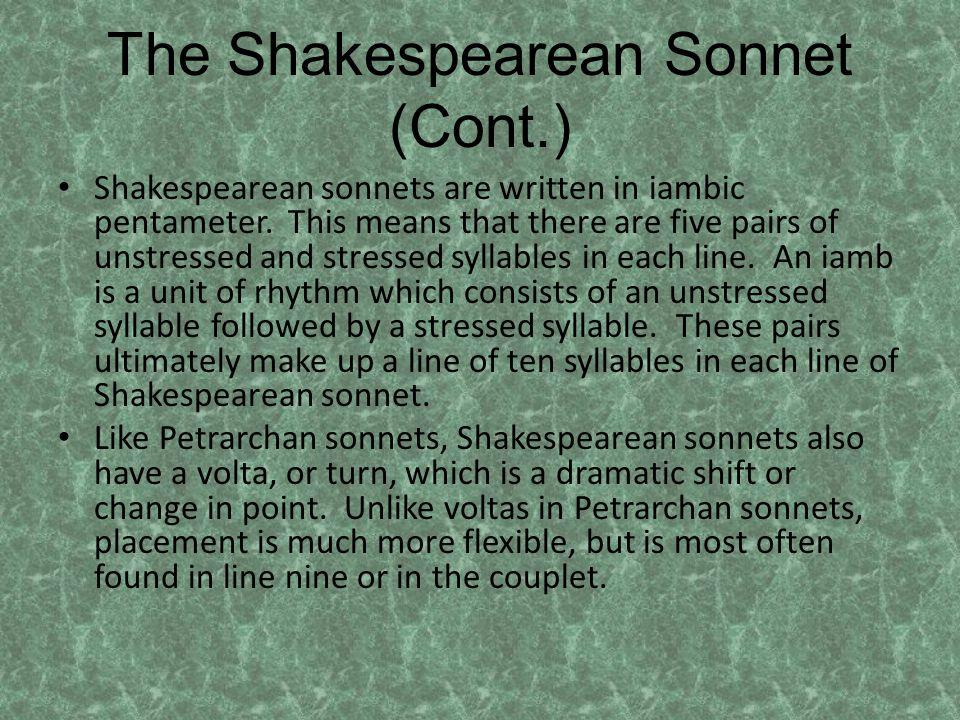The Shakespearean Sonnet (Cont.) Shakespearean sonnets are written in iambic pentameter.