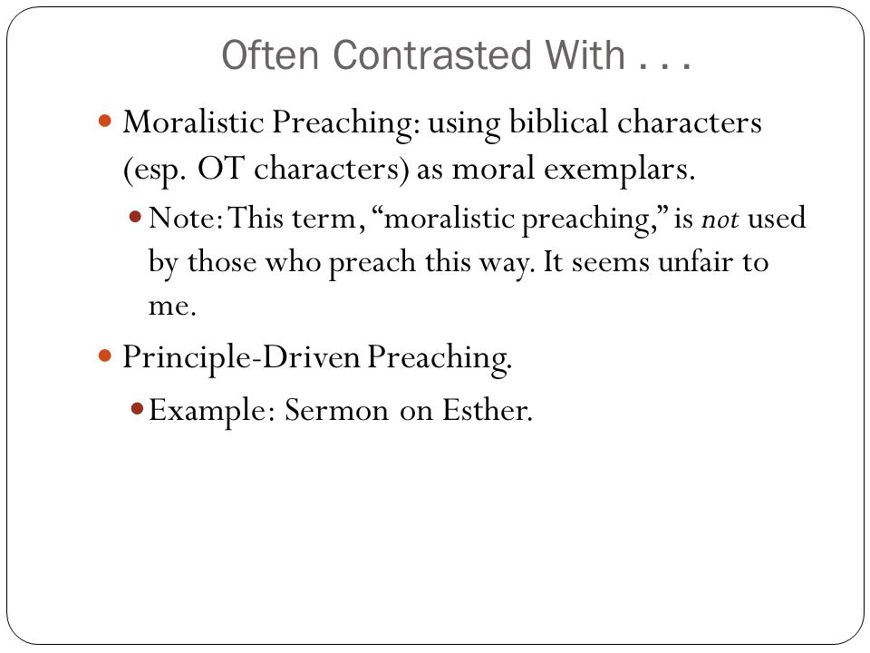 Often Contrasted With... Moralistic Preaching: using biblical characters (esp. OT characters) as moral exemplars. Note: This term, moralistic preachin