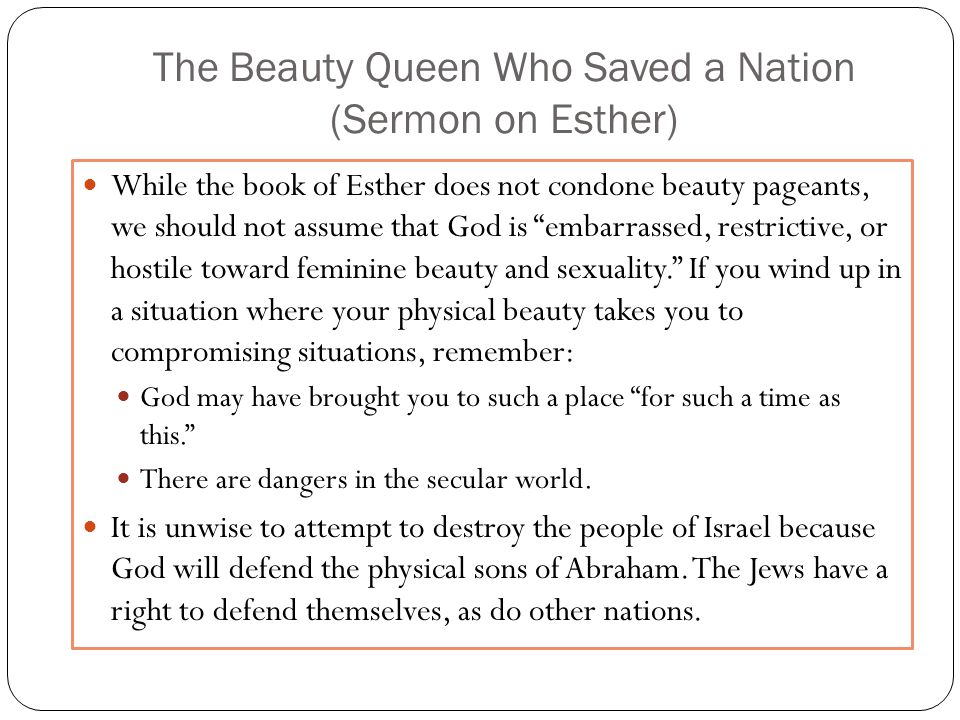 The Beauty Queen Who Saved a Nation (Sermon on Esther) While the book of Esther does not condone beauty pageants, we should not assume that God is embarrassed, restrictive, or hostile toward feminine beauty and sexuality.