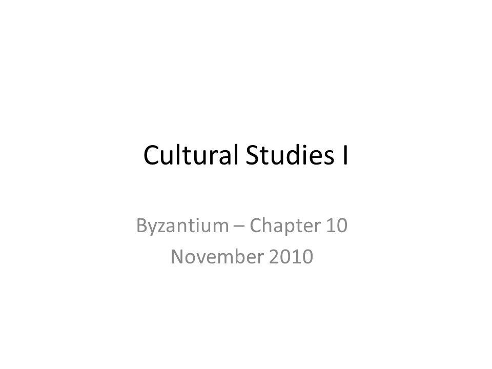 Cultural Studies I Byzantium – Chapter 10 November 2010