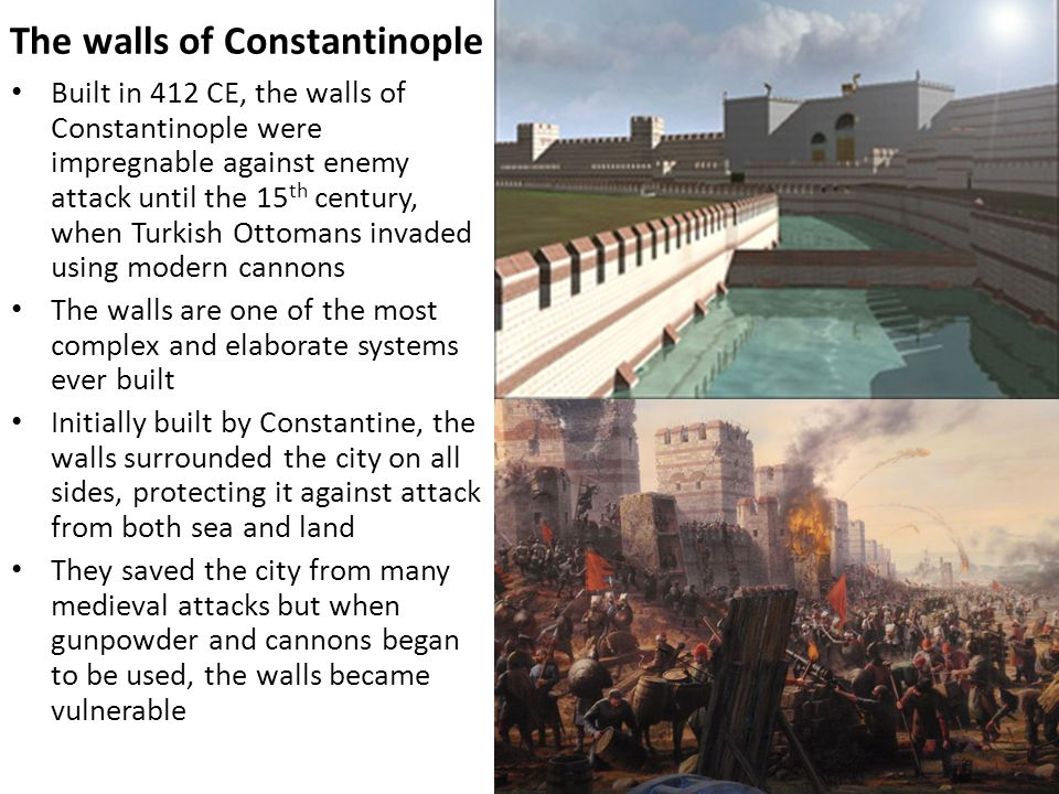 The walls of Constantinople Built in 412 CE, the walls of Constantinople were impregnable against enemy attack until the 15 th century, when Turkish O