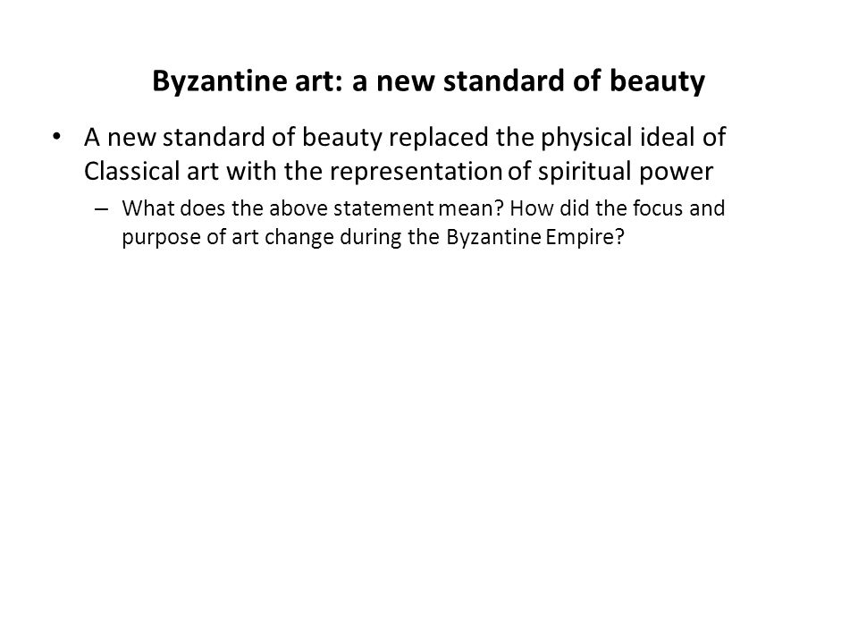 Byzantine art: a new standard of beauty A new standard of beauty replaced the physical ideal of Classical art with the representation of spiritual pow