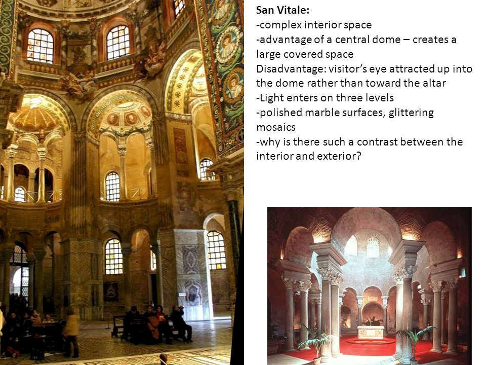 San Vitale: -complex interior space -advantage of a central dome – creates a large covered space Disadvantage: visitors eye attracted up into the dome rather than toward the altar -Light enters on three levels -polished marble surfaces, glittering mosaics -why is there such a contrast between the interior and exterior