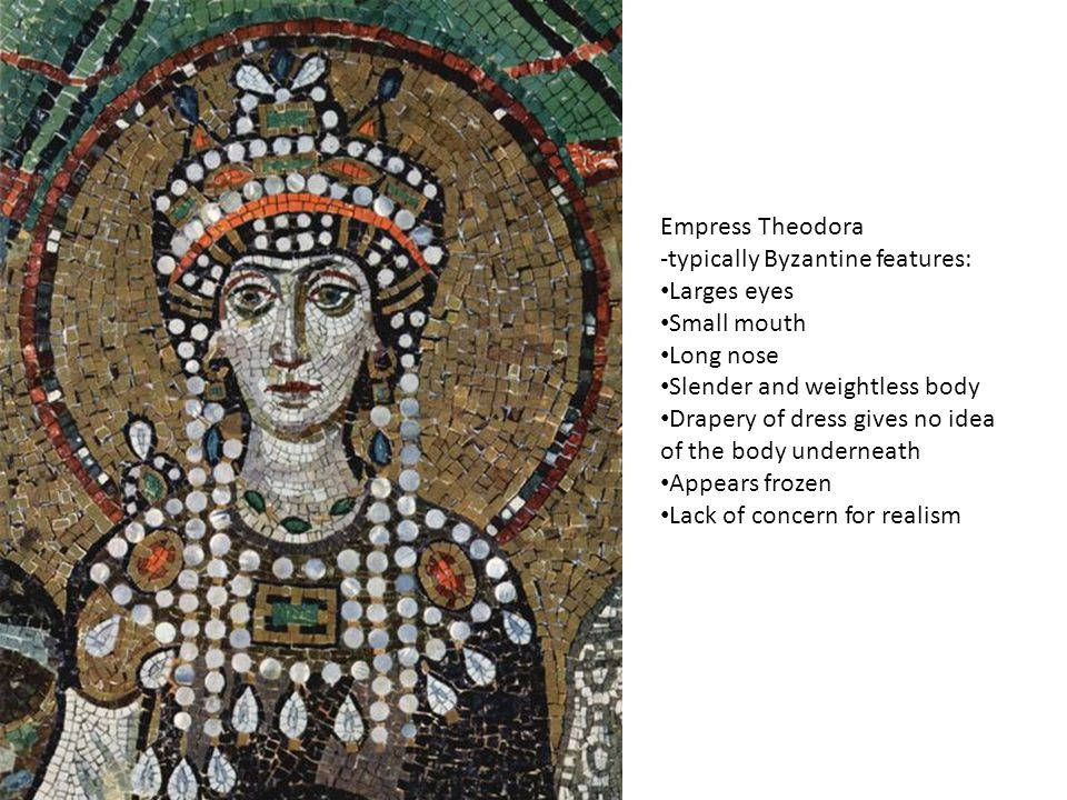 Empress Theodora -typically Byzantine features: Larges eyes Small mouth Long nose Slender and weightless body Drapery of dress gives no idea of the body underneath Appears frozen Lack of concern for realism