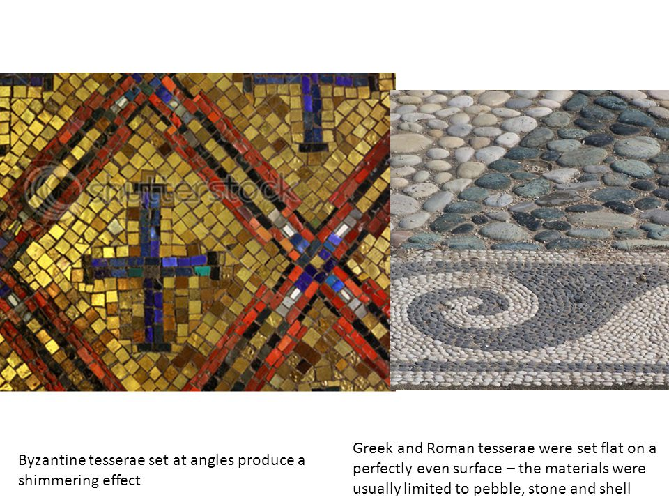Byzantine tesserae set at angles produce a shimmering effect Greek and Roman tesserae were set flat on a perfectly even surface – the materials were usually limited to pebble, stone and shell