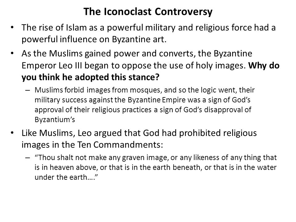 The Iconoclast Controversy The rise of Islam as a powerful military and religious force had a powerful influence on Byzantine art. As the Muslims gain