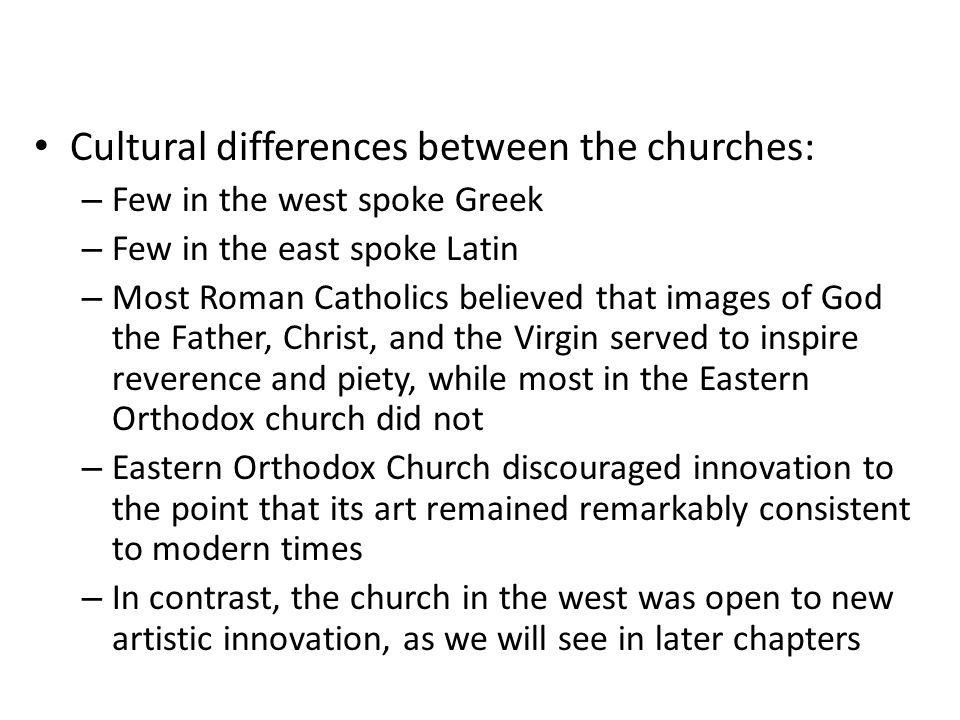 Cultural differences between the churches: – Few in the west spoke Greek – Few in the east spoke Latin – Most Roman Catholics believed that images of