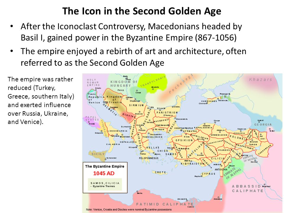 The Icon in the Second Golden Age After the Iconoclast Controversy, Macedonians headed by Basil I, gained power in the Byzantine Empire (867-1056) The empire enjoyed a rebirth of art and architecture, often referred to as the Second Golden Age The empire was rather reduced (Turkey, Greece, southern Italy) and exerted influence over Russia, Ukraine, and Venice).