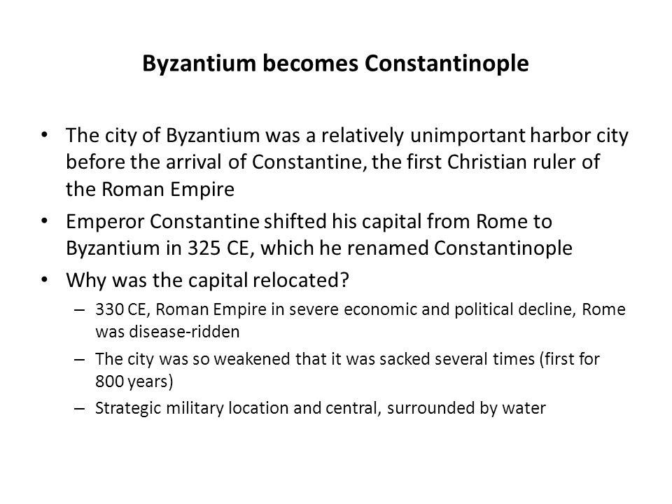 Byzantium becomes Constantinople The city of Byzantium was a relatively unimportant harbor city before the arrival of Constantine, the first Christian ruler of the Roman Empire Emperor Constantine shifted his capital from Rome to Byzantium in 325 CE, which he renamed Constantinople Why was the capital relocated.