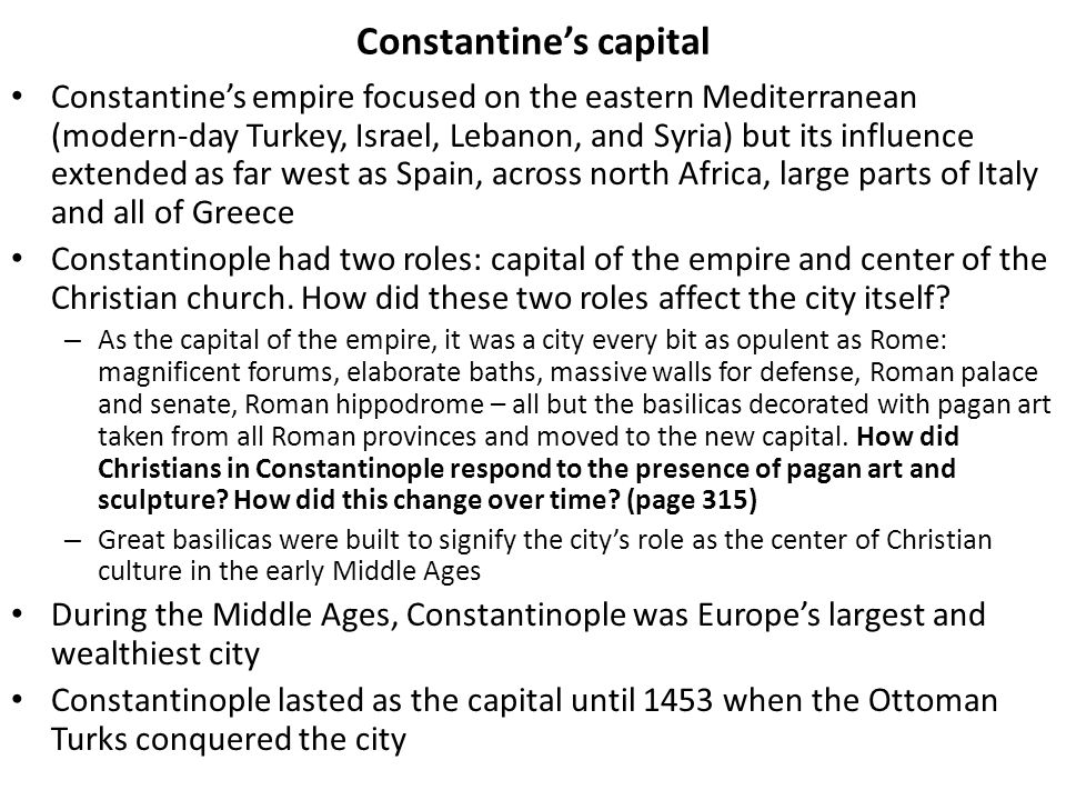Constantines capital Constantines empire focused on the eastern Mediterranean (modern-day Turkey, Israel, Lebanon, and Syria) but its influence extended as far west as Spain, across north Africa, large parts of Italy and all of Greece Constantinople had two roles: capital of the empire and center of the Christian church.