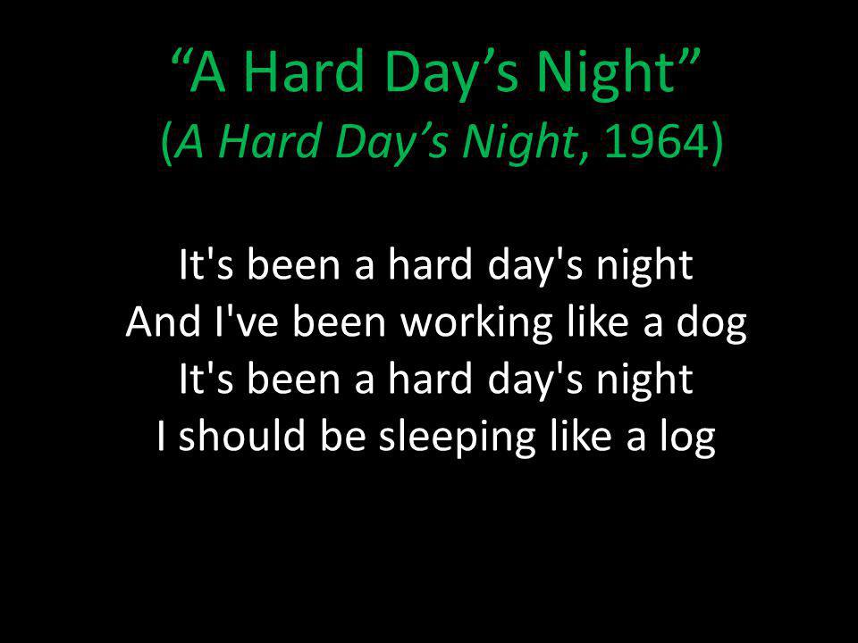 A Hard Days Night (A Hard Days Night, 1964) It s been a hard day s night And I ve been working like a dog It s been a hard day s night I should be sleeping like a log